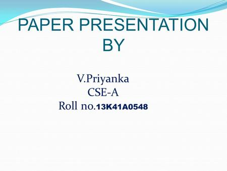 PAPER PRESENTATION BY V.Priyanka CSE-A Roll no. 13K41A0548.