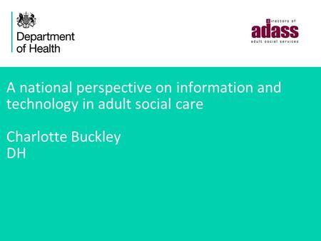 A national perspective on information and technology in adult social care Charlotte Buckley DH.