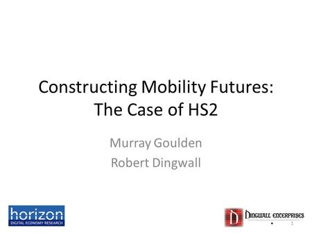 Constructing Mobility Futures: The Case of HS2 Murray Goulden Robert Dingwall 1.
