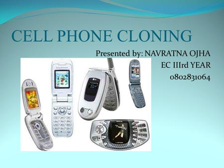 CELL PHONE CLONING Presented by: NAVRATNA OJHA EC IIIrd YEAR 0802831064.