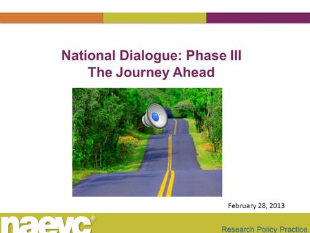 Research Policy Practice National Dialogue: Phase III The Journey Ahead February 28, 2013.