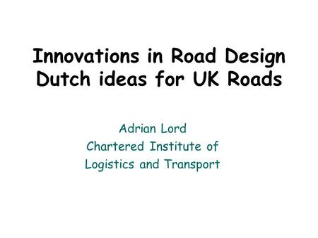 Innovations in Road Design Dutch ideas for UK Roads Adrian Lord Chartered Institute of Logistics and Transport.