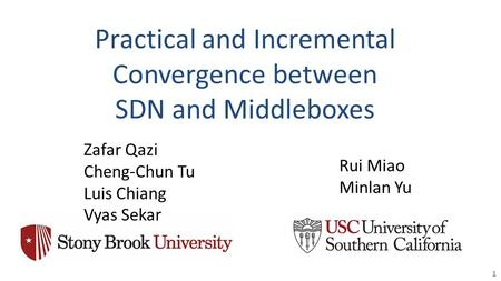 Practical and Incremental Convergence between SDN and Middleboxes 1 Zafar Qazi Cheng-Chun Tu Luis Chiang Vyas Sekar Rui Miao Minlan Yu.