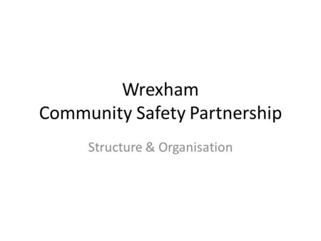 Wrexham Community Safety Partnership Structure & Organisation.