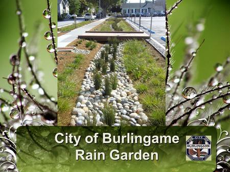 City of Burlingame Rain Garden. Agenda Location Project History and Design Rain Garden – parking lot Drainage – storm runoff Curb Extension – street runoff.