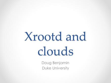 Xrootd and clouds Doug Benjamin Duke University. Introduction Cloud computing is here to stay – likely more than just Hype (Gartner Research Hype Cycle.