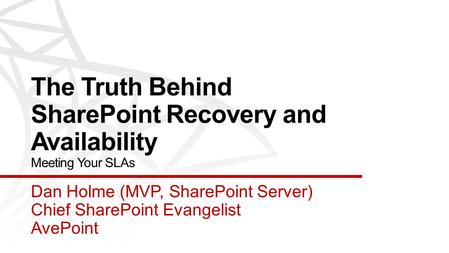 The Truth Behind SharePoint Recovery and Availability Meeting Your SLAs Dan Holme (MVP, SharePoint Server) Chief SharePoint Evangelist AvePoint.