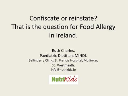 Confiscate or reinstate? That is the question for Food Allergy in Ireland. Ruth Charles, Paediatric Dietitian, MINDI. Ballinderry Clinic, St. Francis Hospital,