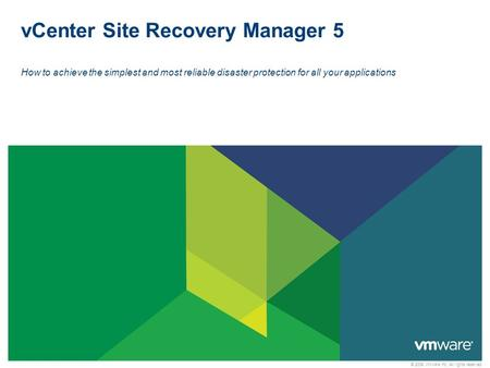 © 2009 VMware Inc. All rights reserved vCenter Site Recovery Manager 5 How to achieve the simplest and most reliable disaster protection for all your applications.