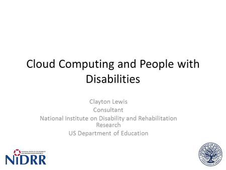 Cloud Computing and People with Disabilities Clayton Lewis Consultant National Institute on Disability and Rehabilitation Research US Department of Education.