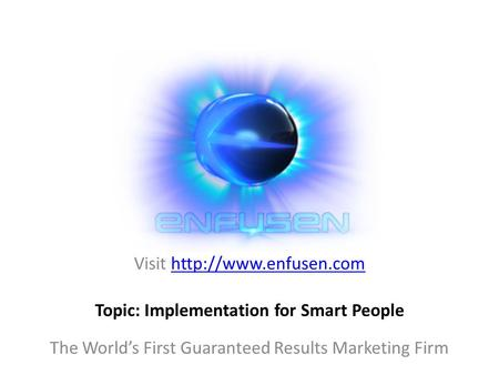 Visit  The World's First Guaranteed Results Marketing Firm Topic: Implementation for Smart People.