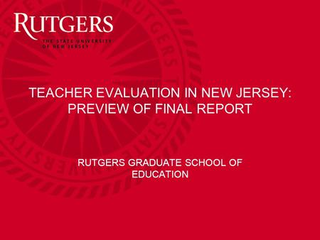TEACHER EVALUATION IN NEW JERSEY: PREVIEW OF FINAL REPORT RUTGERS GRADUATE SCHOOL OF EDUCATION.