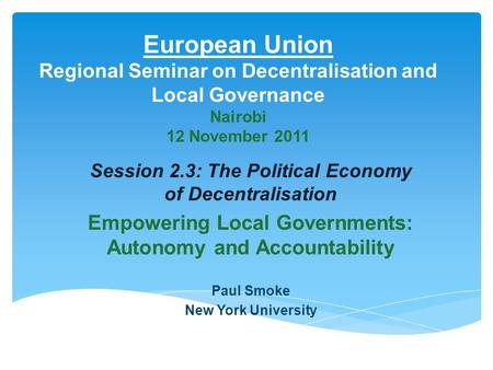 European Union Regional Seminar on Decentralisation and Local Governance Nairobi 12 November 2011 Session 2.3: The Political Economy of Decentralisation.