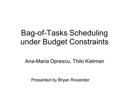 Bag-of-Tasks Scheduling under Budget Constraints Ana-Maria Oprescu, Thilo Kielman Presented by Bryan Rosander.