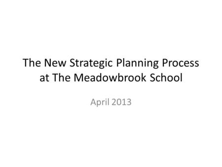 The New Strategic Planning Process at The Meadowbrook School April 2013.