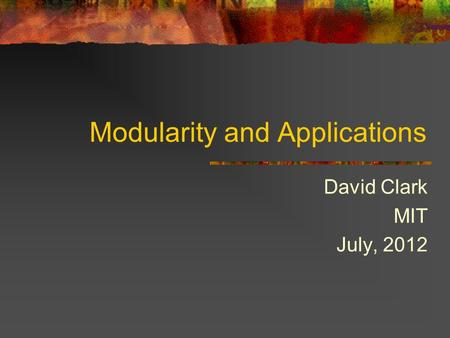 Modularity and Applications David Clark MIT July, 2012.