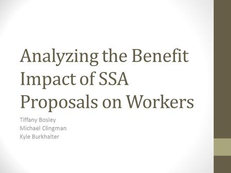 Analyzing the Benefit Impact of SSA Proposals on Workers Tiffany Bosley Michael Clingman Kyle Burkhalter.