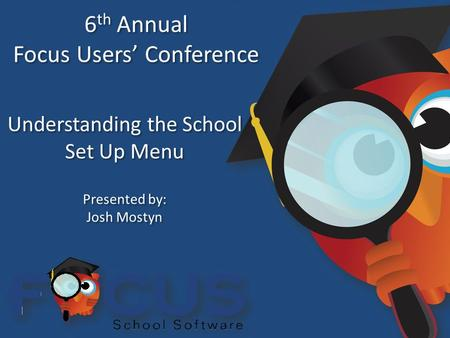 6 th Annual Focus Users' Conference 6 th Annual Focus Users' Conference Understanding the School Set Up Menu Presented by: Josh Mostyn Presented by: Josh.
