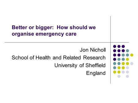 Better or bigger: How should we organise emergency care Jon Nicholl School of Health and Related Research University of Sheffield England.