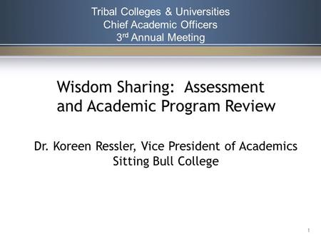 Tribal Colleges & Universities Chief Academic Officers 3 rd Annual Meeting 1 Wisdom Sharing: Assessment and Academic Program Review Dr. Koreen Ressler,