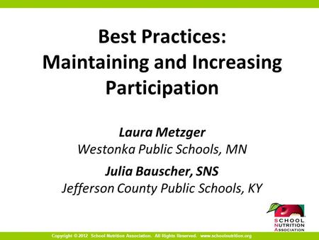 Copyright © 2012 School Nutrition Association. All Rights Reserved. www.schoolnutrition.org Best Practices: Maintaining and Increasing Participation Laura.