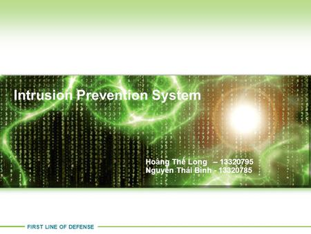 FIRST LINE OF DEFENSE Intrusion Prevention System Stephen Gates – CISSP Hoàng Thế Long – 13320795 Nguyễn Thái Bình - 13320785.