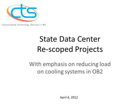 State Data Center Re-scoped Projects With emphasis on reducing load on cooling systems in OB2 April 4, 2012.