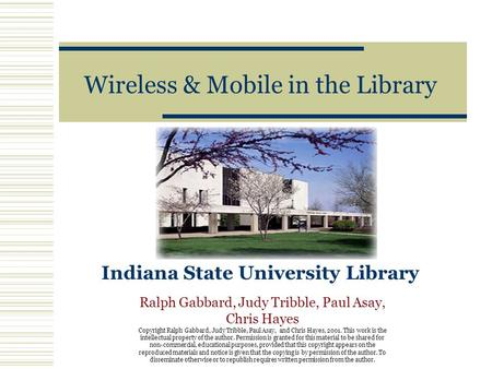Wireless & Mobile in the Library Indiana State University Library Ralph Gabbard, Judy Tribble, Paul Asay, Chris Hayes Copyright Ralph Gabbard, Judy Tribble,