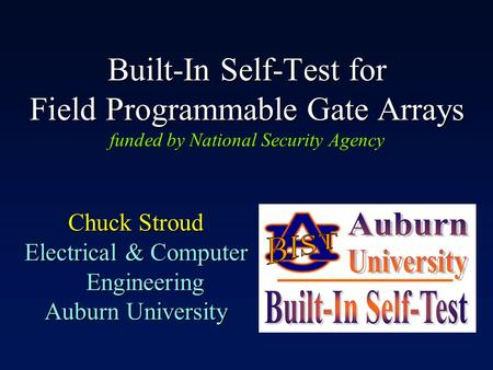 Built-In Self-Test for Field Programmable Gate Arrays funded by National Security Agency Chuck Stroud Electrical & Computer Engineering Auburn University.