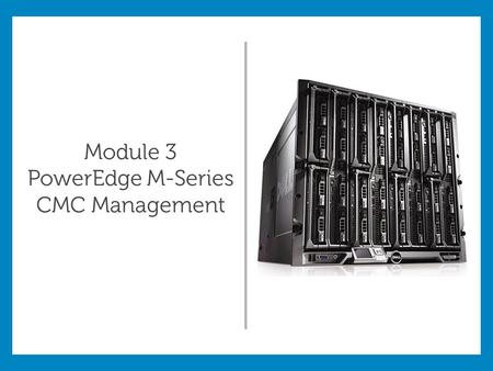 Module 3 PowerEdge M-Series CMC Management. Module Objectives: Use the Chassis Management Controller (CMC) to configure the M1000e and its components.