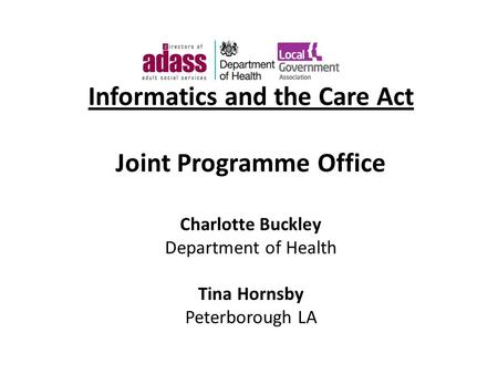 Informatics and the Care Act Joint Programme Office Charlotte Buckley Department of Health Tina Hornsby Peterborough LA.