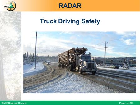 RADAR for Log Haulers Page 1 of 40 RADAR Truck Driving Safety RADAR for Log Haulers - Truck Driving Safety.