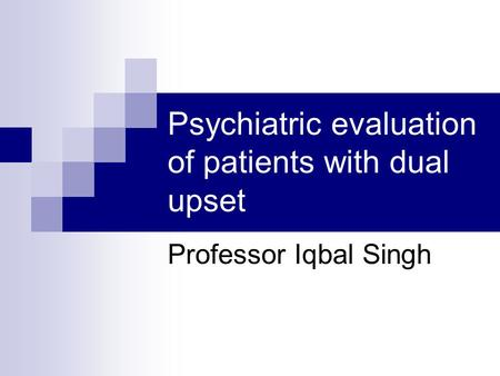 Psychiatric evaluation of patients with dual upset Professor Iqbal Singh.