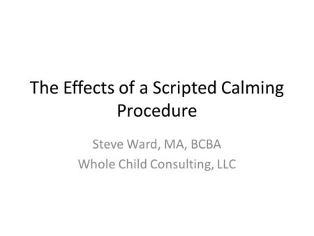 The Effects of a Scripted Calming Procedure Steve Ward, MA, BCBA Whole Child Consulting, LLC.