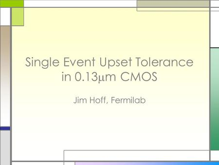 Single Event Upset Tolerance in 0.13  m CMOS Jim Hoff, Fermilab.