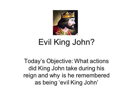 Evil King John? Today's Objective: What actions did King John take during his reign and why is he remembered as being 'evil King John'