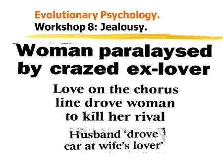 Evolutionary Psychology. Workshop 8: Jealousy.. Learning Outcomes. zAt the end of this session you should be able to: z1. Briefly review the evidence.