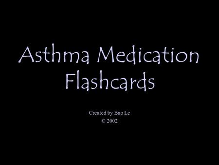 Asthma Medication Flashcards Created by Bao Le © 2002.