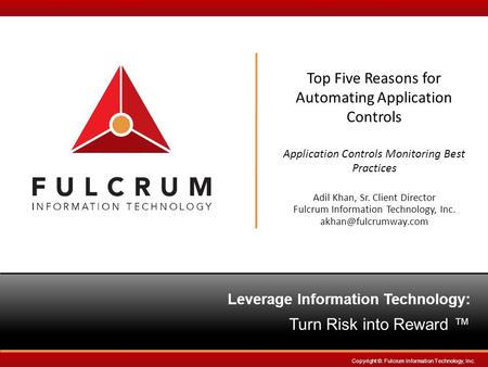 Leverage InformationTechnology: Turn Risk into Reward ™ Copyright ©. Fulcrum Information Technology, Inc. Top Five Reasons for Automating Application Controls.
