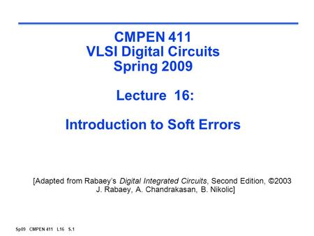 Sp09 CMPEN 411 L16 S.1 CMPEN 411 VLSI Digital Circuits Spring 2009 Lecture 16: Introduction to Soft Errors [Adapted from Rabaey's Digital Integrated Circuits,