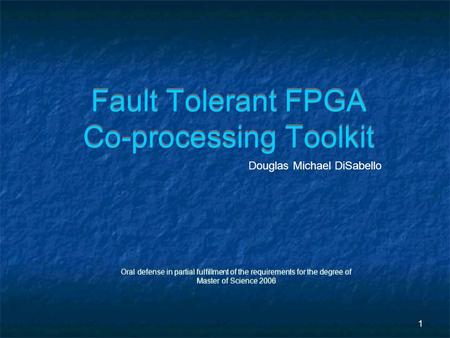 1 Fault Tolerant FPGA Co-processing Toolkit Oral defense in partial fulfillment of the requirements for the degree of Master of Science 2006 Oral defense.