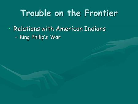 Trouble on the Frontier Relations with American IndiansRelations with American Indians –King Philip's War.