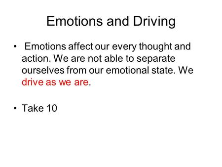 Emotions and Driving Emotions affect our every thought and action. We are not able to separate ourselves from our emotional state. We drive as we are.