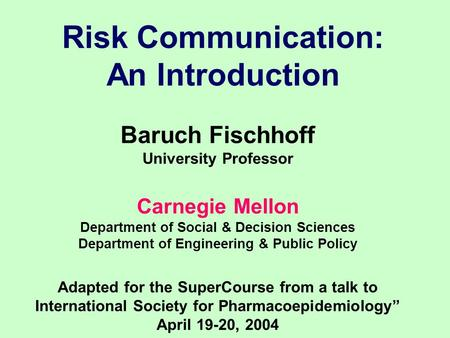 Risk Communication: An Introduction Baruch Fischhoff University Professor Carnegie Mellon Department of Social & Decision Sciences Department of Engineering.