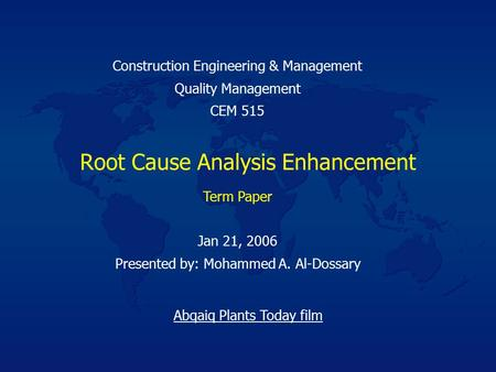 Root Cause Analysis Enhancement Jan 21, 2006 Presented by: Mohammed A. Al-Dossary Construction Engineering & Management Quality Management CEM 515 Term.