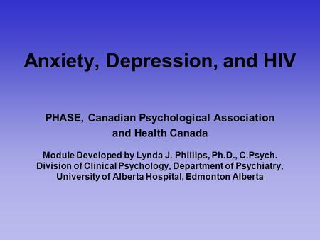 Anxiety, Depression, and HIV PHASE, Canadian Psychological Association and Health Canada Module Developed by Lynda J. Phillips, Ph.D., C.Psych. Division.