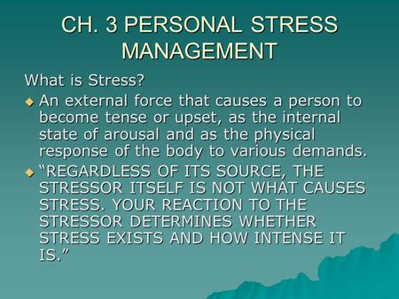 CH. 3 PERSONAL STRESS MANAGEMENT What is Stress?  An external force that causes a person to become tense or upset, as the internal state of arousal and.