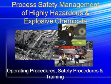 Process Safety Management of Highly Hazardous & Explosive Chemicals Operating Procedures, Safety Procedures & Training.