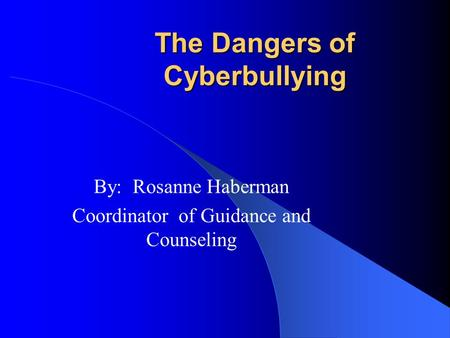 The Dangers of Cyberbullying By: Rosanne Haberman Coordinator of Guidance and Counseling.