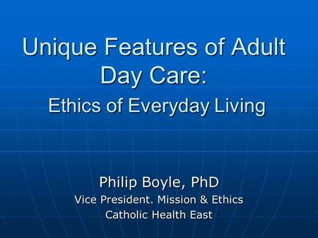 Unique Features of Adult Day Care: Ethics of Everyday Living Philip Boyle, PhD Vice President. Mission & Ethics Catholic Health East.